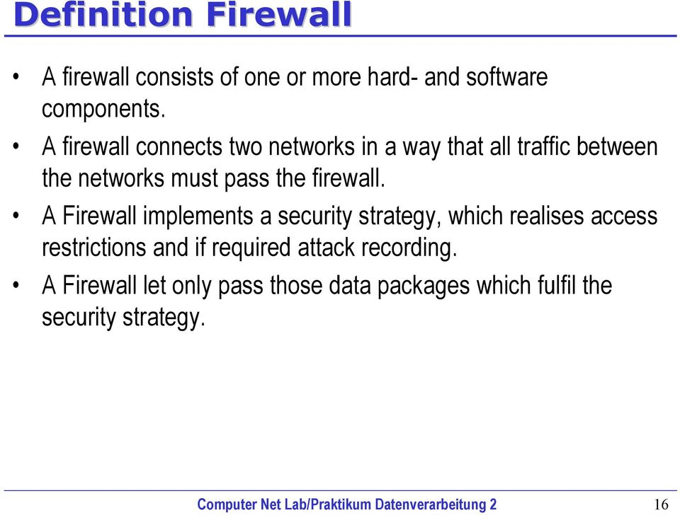 A Firewall implements a security strategy, which realises access restrictions and if required attack