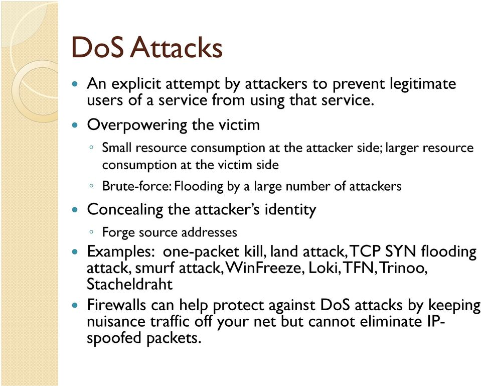 large number of attackers Concealing the attacker s identity Forge source addresses Examples: one-packet kill, land attack, TCP SYN flooding