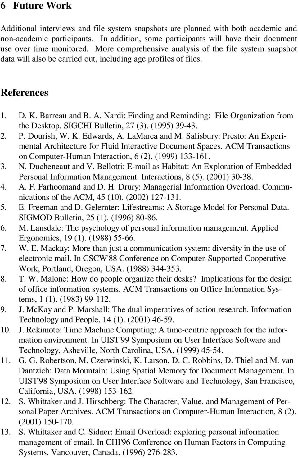 References 1. D. K. Barreau and B. A. Nardi: Finding and Reminding: File Organization from the Desktop. SIGCHI Bulletin, 27 (3). (1995) 39-43. 2. P. Dourish, W. K. Edwards, A. LaMarca and M.