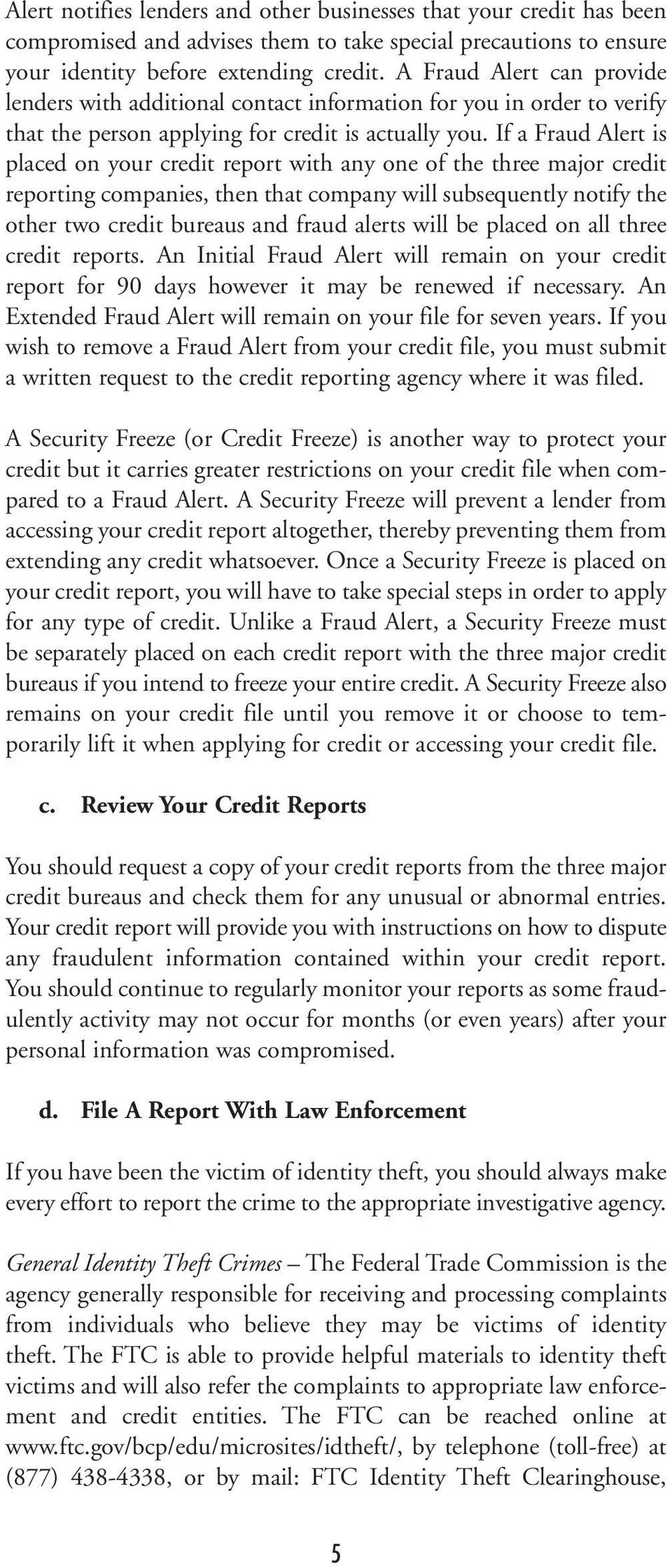 If a Fraud Alert is placed on your credit report with any one of the three major credit reporting companies, then that company will subsequently notify the other two credit bureaus and fraud alerts