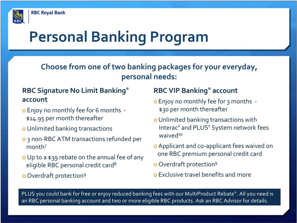 Overdraft protection 9 RBC VIP Banking account o Enjoy no monthly fee for 3 months $30 per month thereafter o Unlimited banking transactions with Interac and PLUS System network fees waived 10 o