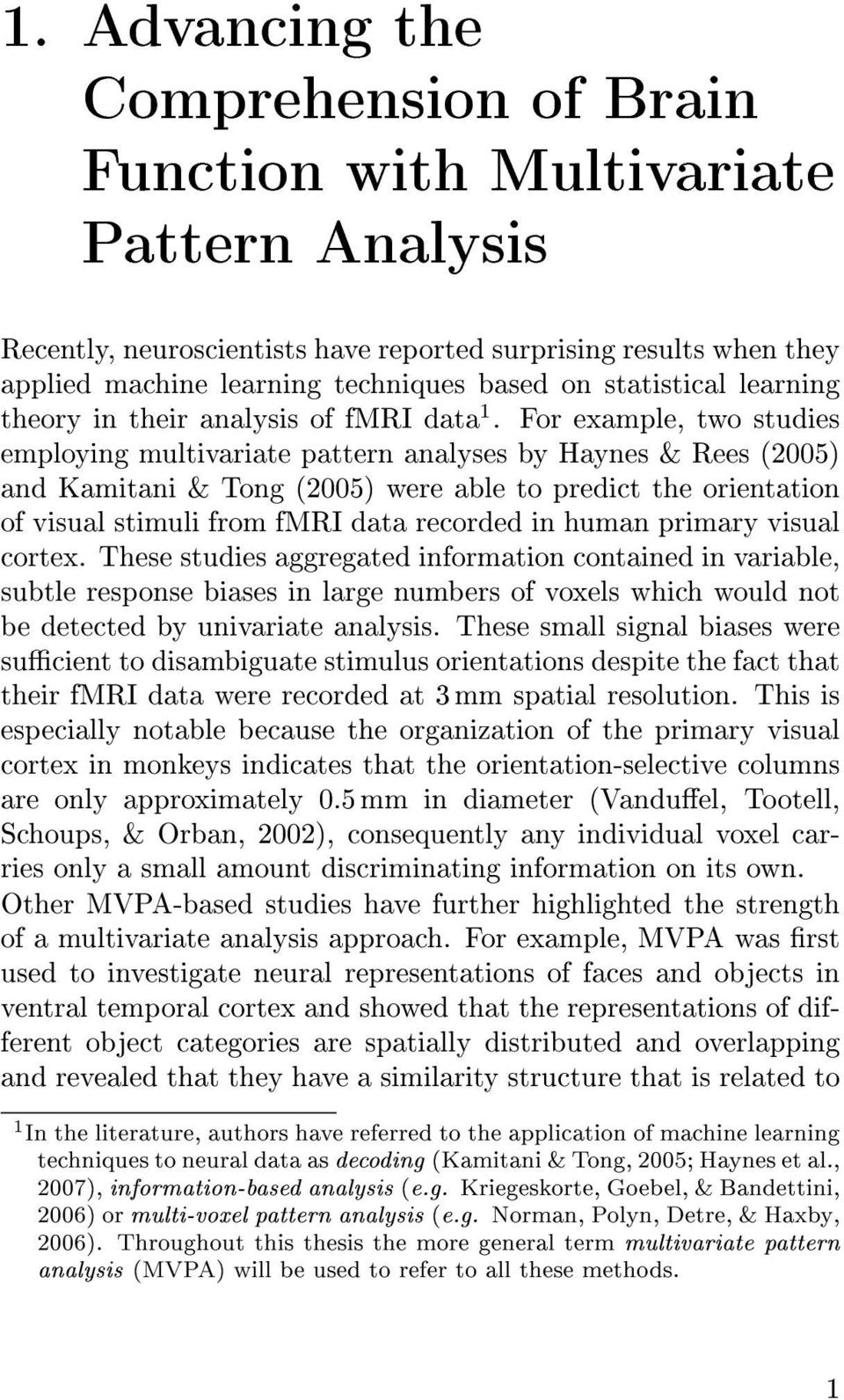For example, two studies employing multivariate pattern analyses by Haynes & Rees (2005) and Kamitani & Tong (2005) were able to predict the orientation of visual stimuli from fmri data recorded in