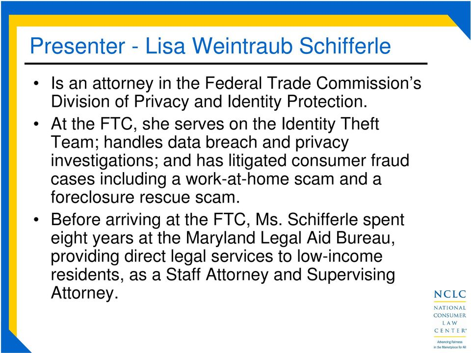 cases including a work-at-home scam and a foreclosure rescue scam. Before arriving at the FTC, Ms.