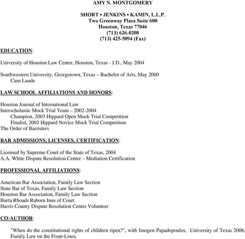 , May 2004 Southwestern University, Georgetown, Texas Bachelor of Arts, May 2000 Cum Laude LAW SCHOOL AFFILIATIONS AND HONORS: Houston Journal of International Law Interscholastic Mock Trial Team