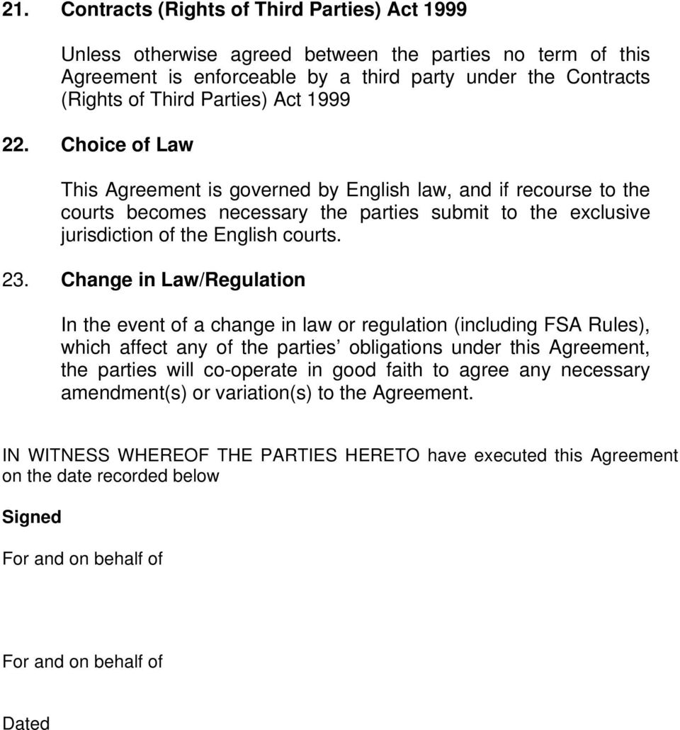 Change in Law/Regulation In the event of a change in law or regulation (including FSA Rules), which affect any of the parties obligations under this Agreement, the parties will co-operate in good