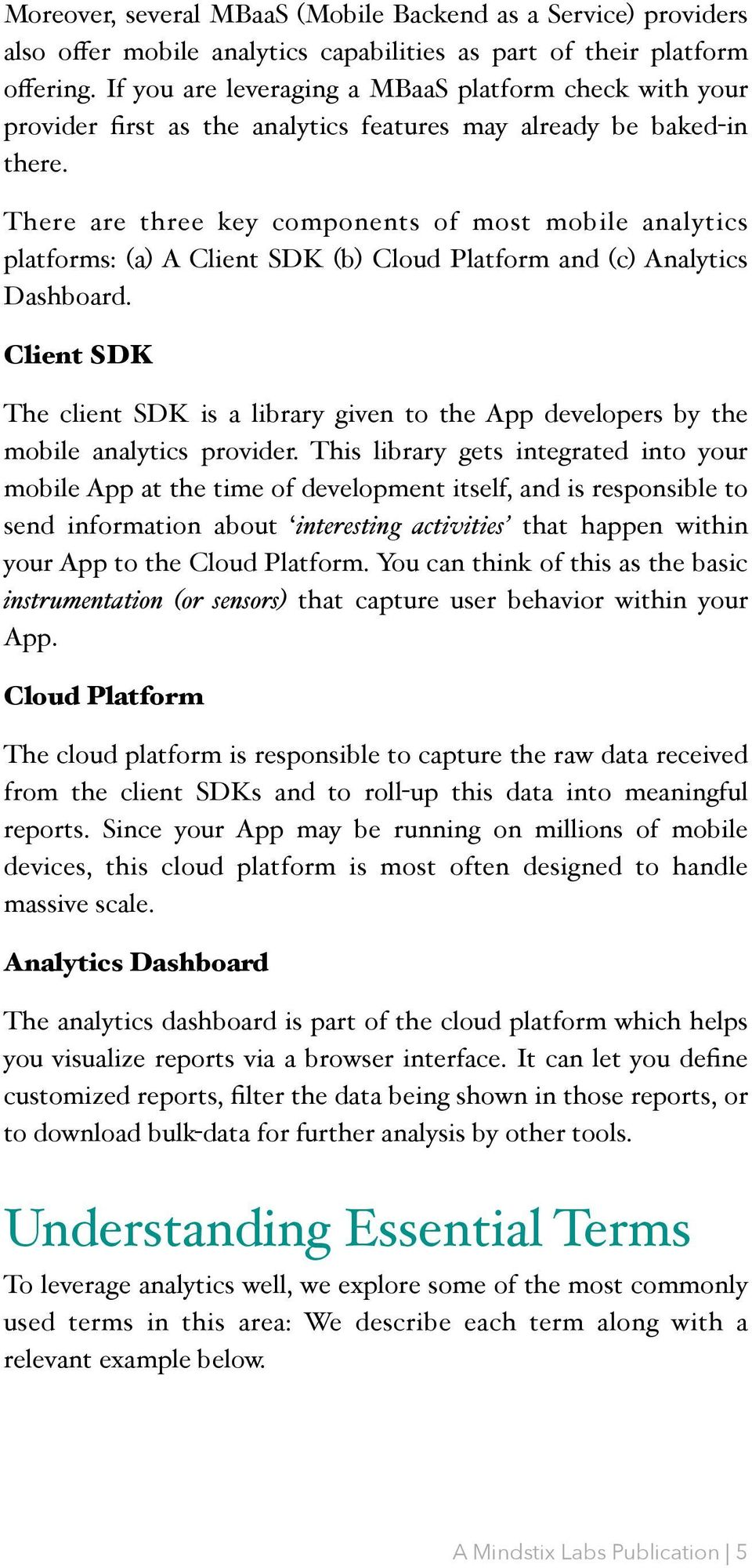 There are three key components of most mobile analytics platforms: (a) A Client SDK (b) Cloud Platform and (c) Analytics Dashboard.