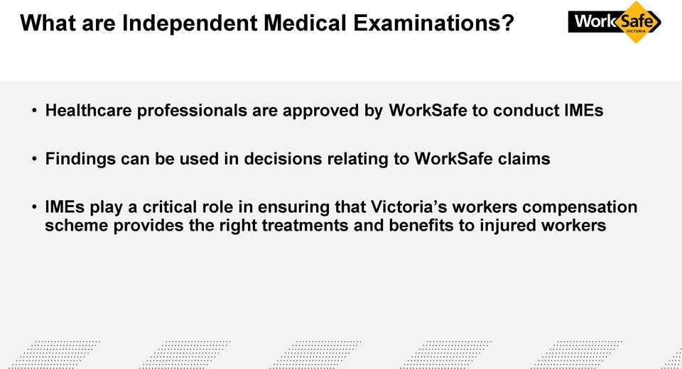 be used in decisions relating to WorkSafe claims IMEs play a critical role in