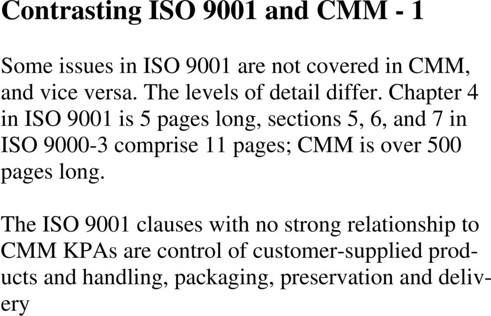 Chapter 4 in ISO 9001 is 5 pages long, sections 5, 6, and 7 in ISO 9000-3 comprise 11 pages; CMM is