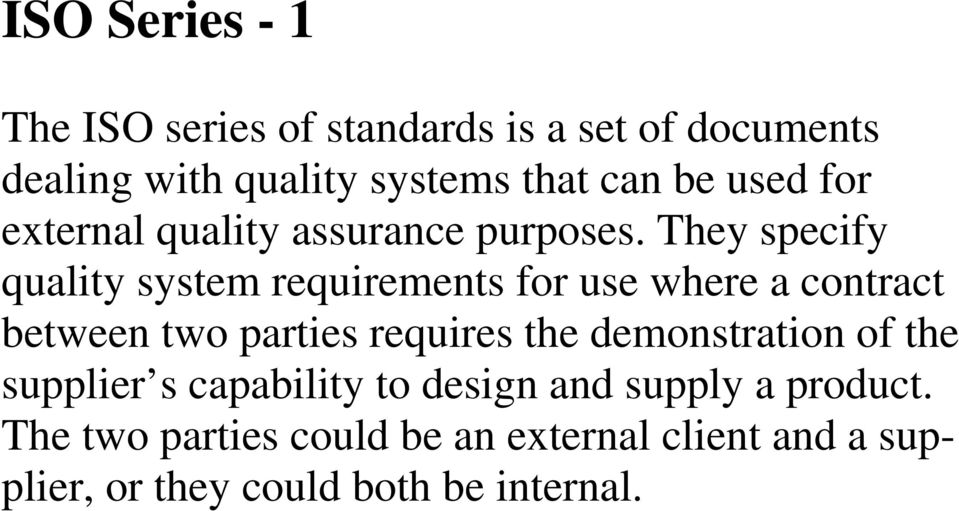 They specify quality system requirements for use where a contract between two parties requires the