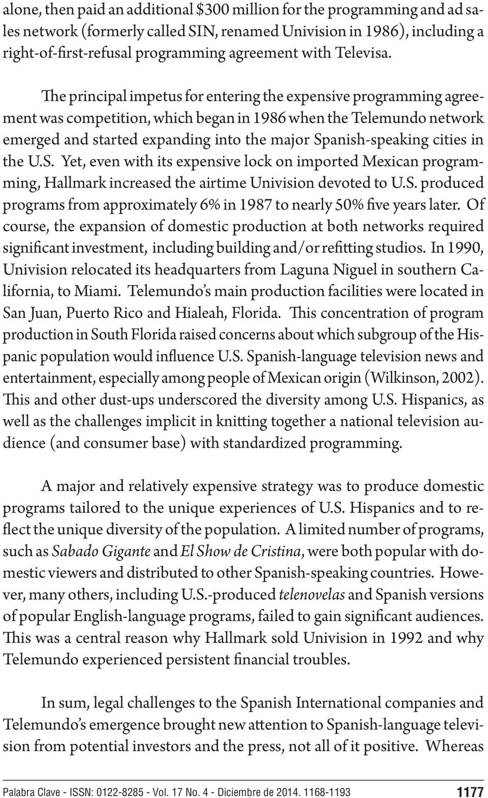 The principal impetus for entering the expensive programming agreement was competition, which began in 1986 when the Telemundo network emerged and started expanding into the major Spanish-speaking