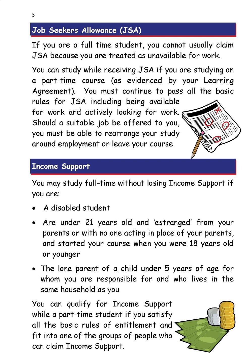 You must continue to pass all the basic rules for JSA including being available for work and actively looking for work.