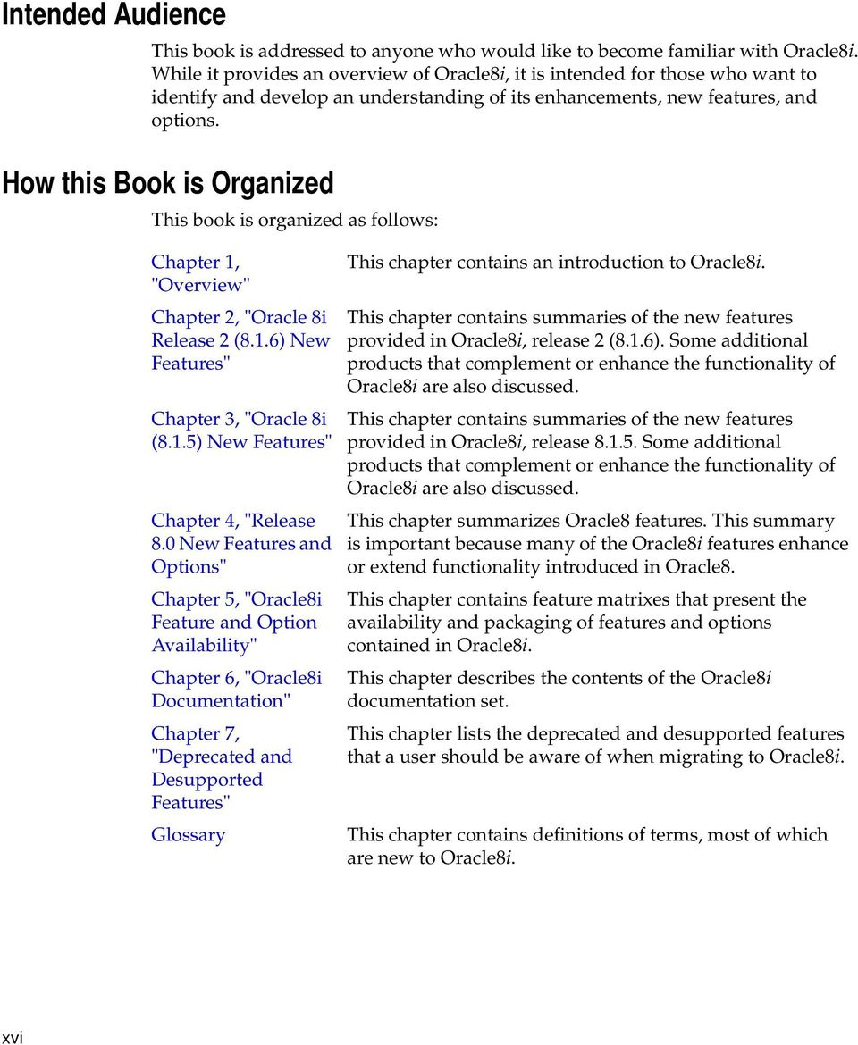 "How this Book is Organized This book is organized as follows: Chapter 1, ""Overview"" Chapter 2, ""Oracle 8i Release 2 (8.1.6) New Features"" Chapter 3, ""Oracle 8i (8.1.5) New Features"" Chapter 4, ""Release 8."
