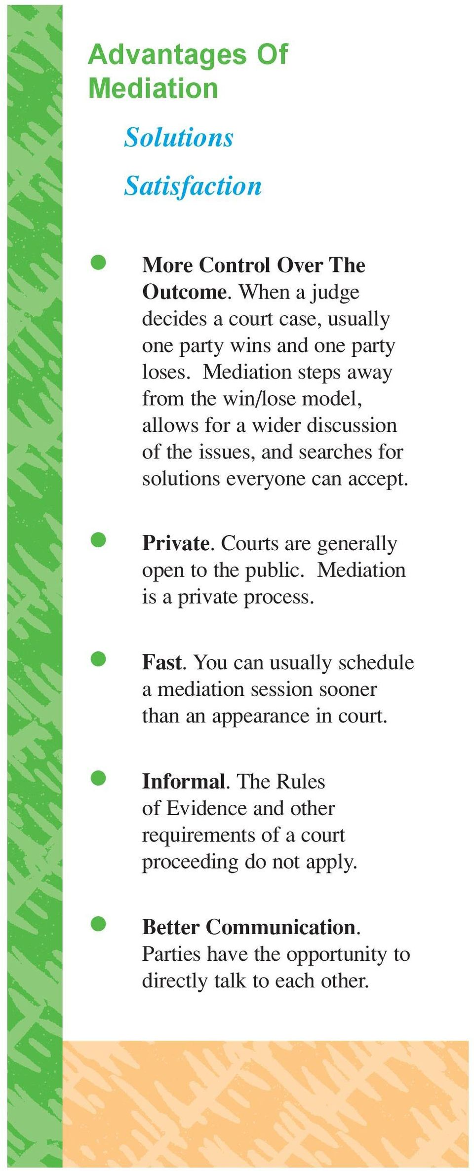 Courts are generally open to the public. Mediation is a private process. Fast. You can usually schedule a mediation session sooner than an appearance in court.