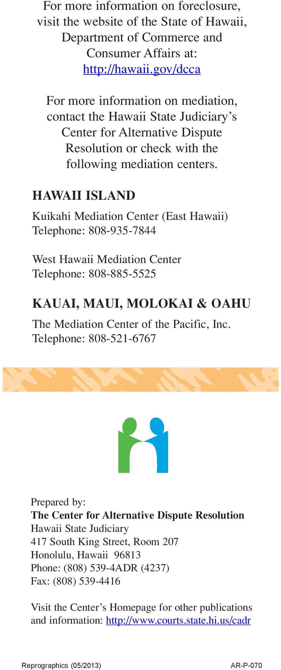 HAWAII ISLAND Kuikahi Mediation Center (East Hawaii) Telephone: 808-935-7844 West Hawaii Mediation Center Telephone: 808-885-5525 KAUAI, MAUI, MOLOKAI & OAHU The Mediation Center of the Pacific, Inc.
