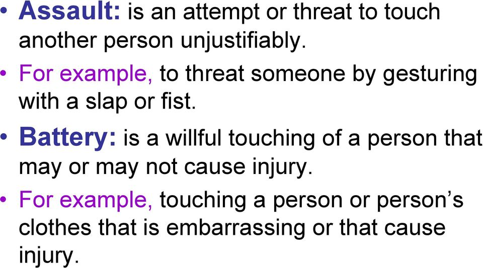 Battery: is a willful touching of a person that may or may not cause injury.