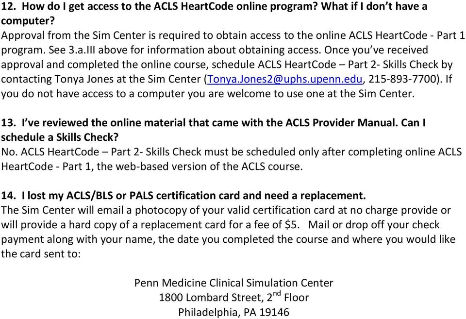 Once you ve received approval and completed the online course, schedule ACLS HeartCode Part 2- Skills Check by contacting Tonya Jones at the Sim Center (Tonya.Jones2@uphs.upenn.edu, 215-893-7700).
