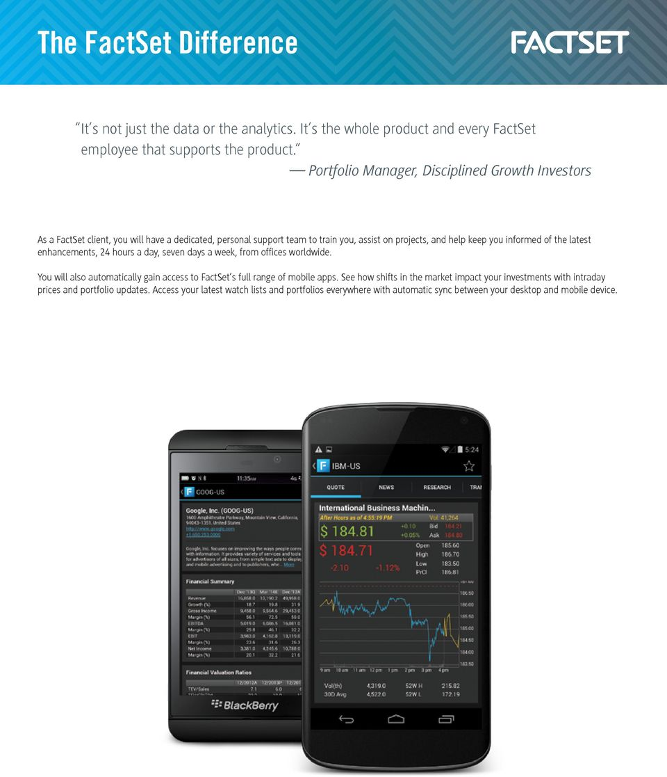 informed of the latest enhancements, 24 hours a day, seven days a week, from offices worldwide. You will also automatically gain access to FactSet s full range of mobile apps.
