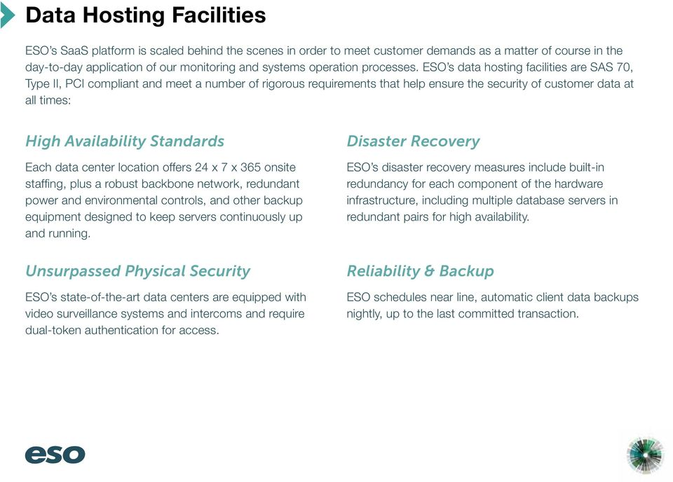 ESO s data hosting facilities are SAS 70, Type II, PCI compliant and meet a number of rigorous requirements that help ensure the security of customer data at all times: High Availability Standards