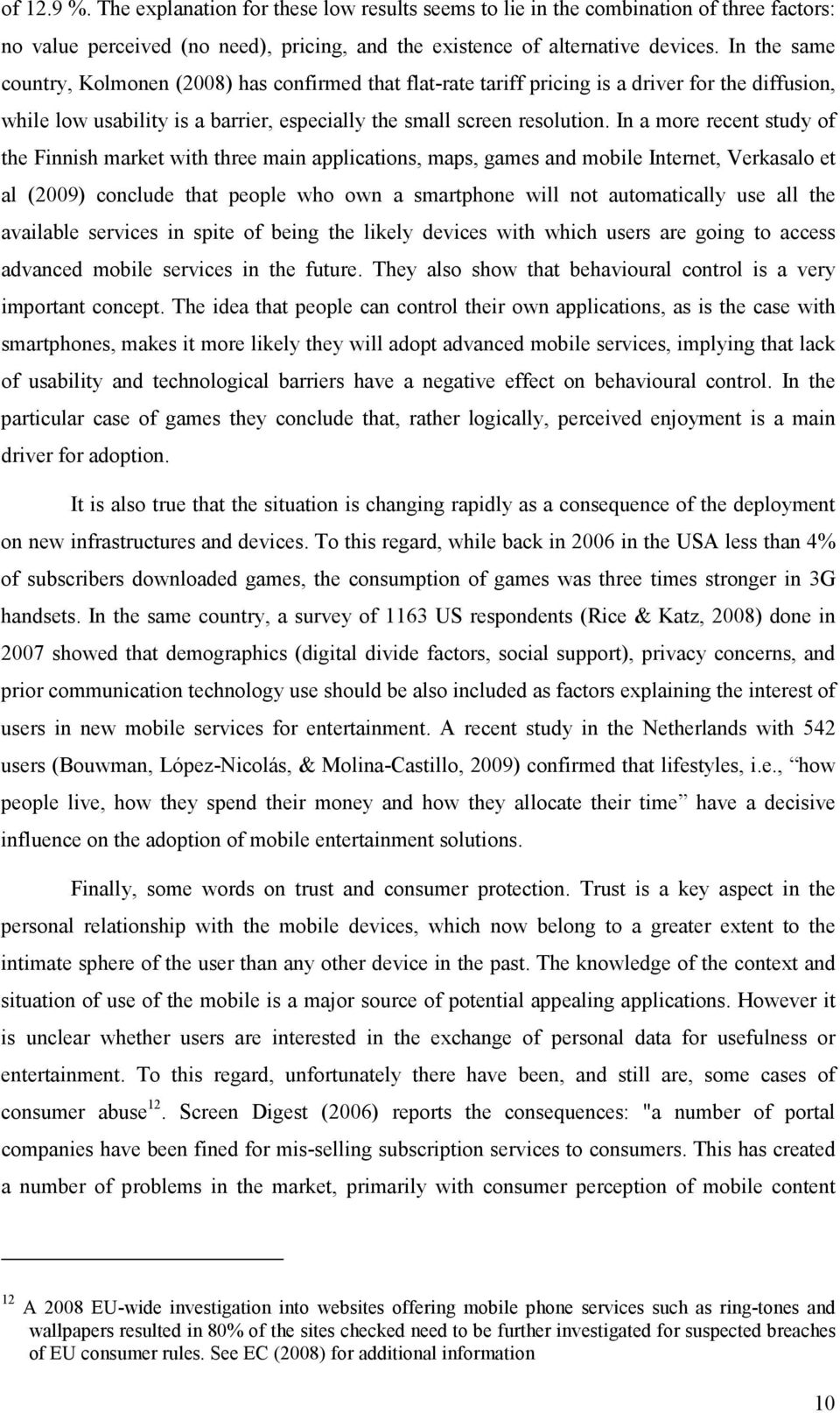 In a more recent study of the Finnish market with three main applications, maps, games and mobile Internet, Verkasalo et al (2009) conclude that people who own a smartphone will not automatically use
