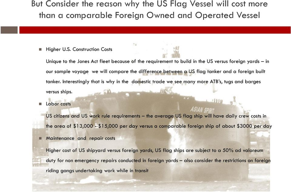Construction Costs Unique to the Jones Act fleet because of the requirement to build in the US versus foreign yards in our sample voyage we will compare the difference between a US flag tanker and a