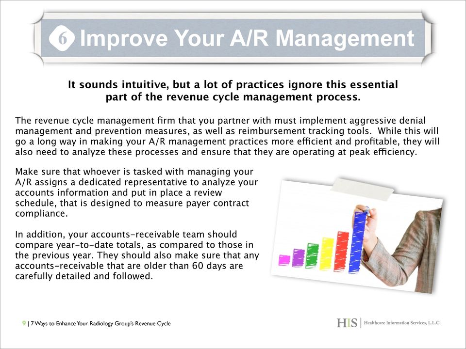 While this will go a long way in making your A/R management practices more efficient and profitable, they will also need to analyze these processes and ensure that they are operating at peak