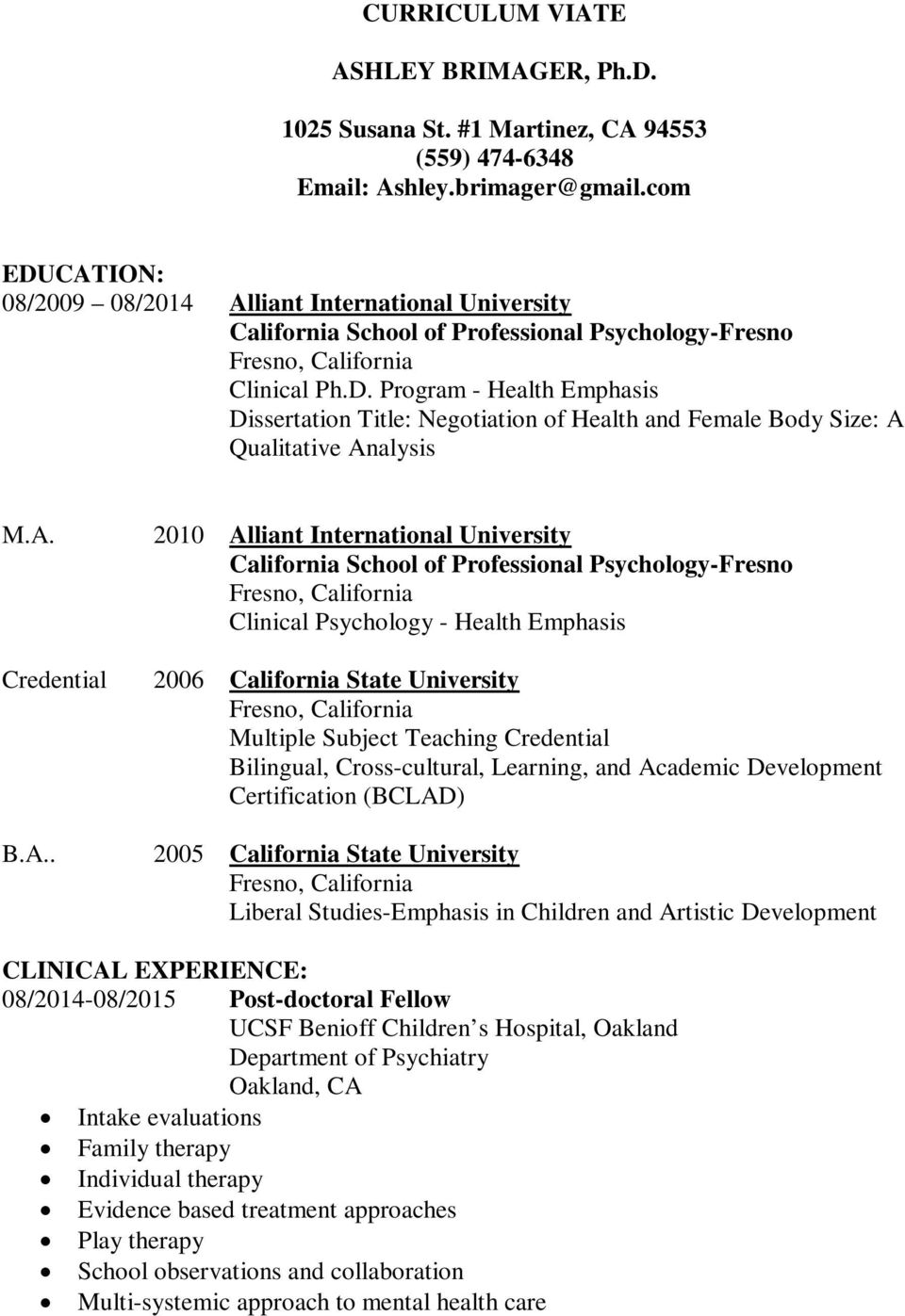A. Credential B.A.. 2010 Alliant International University California School of Professional Psychology-Fresno Clinical Psychology - Health Emphasis 2006 California State University Multiple Subject