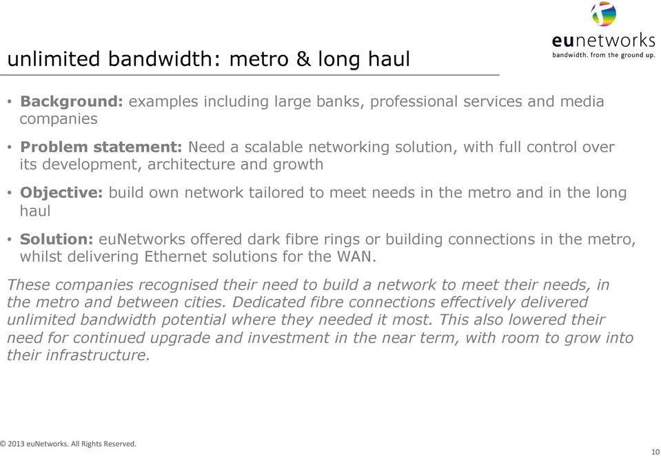 connections in the metro, whilst delivering Ethernet solutions for the WAN. These companies recognised their need to build a network to meet their needs, in the metro and between cities.