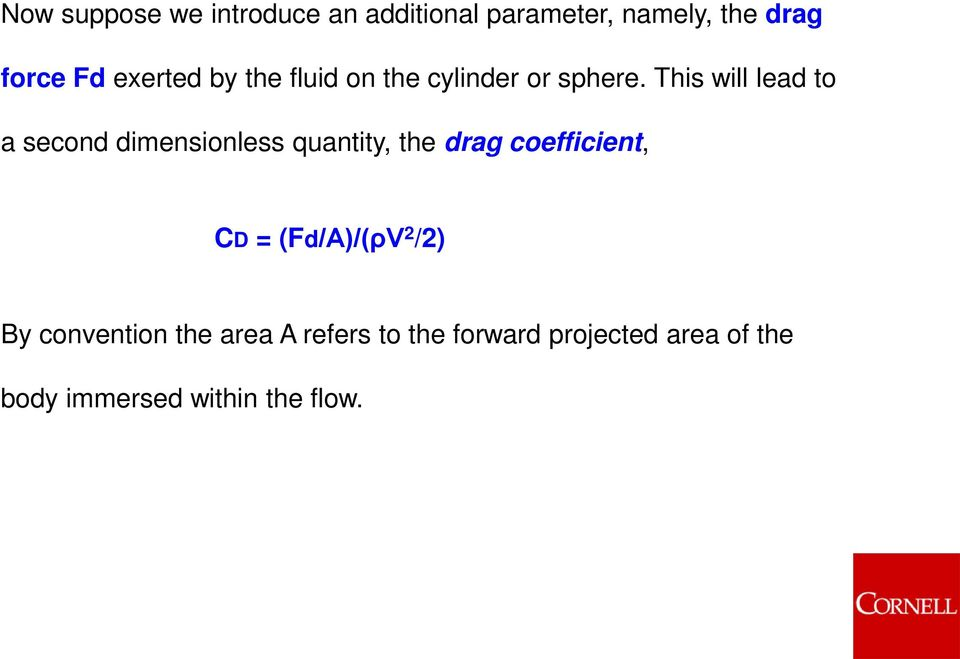 This will lead to a second dimensionless quantity, the drag coefficient, CD =