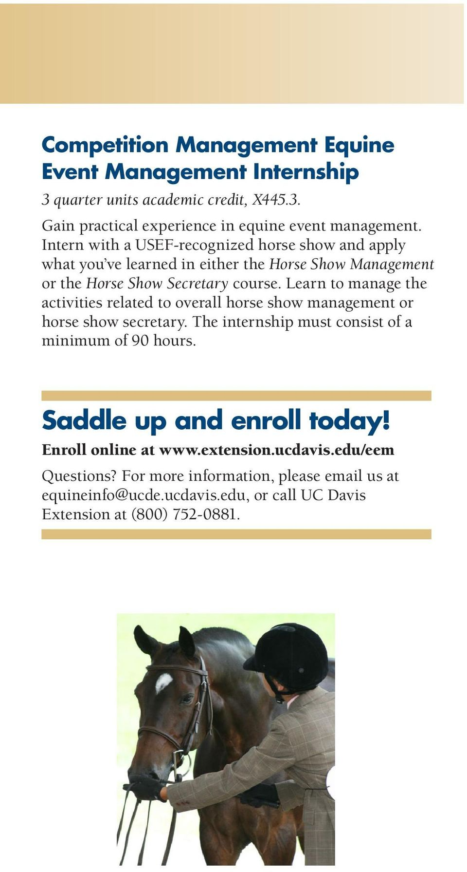 Learn to manage the activities related to overall horse show management or horse show secretary. The internship must consist of a minimum of 90 hours.
