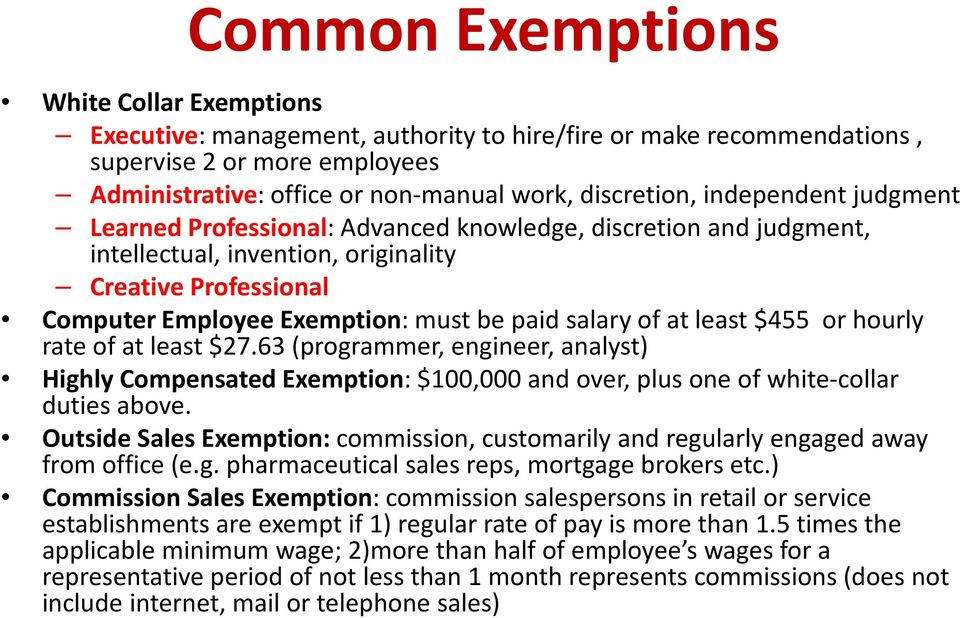 at least $455 or hourly rate of at least $27.63 (programmer, engineer, analyst) Highly Compensated Exemption: $100,000 and over, plus one of white-collar duties above.