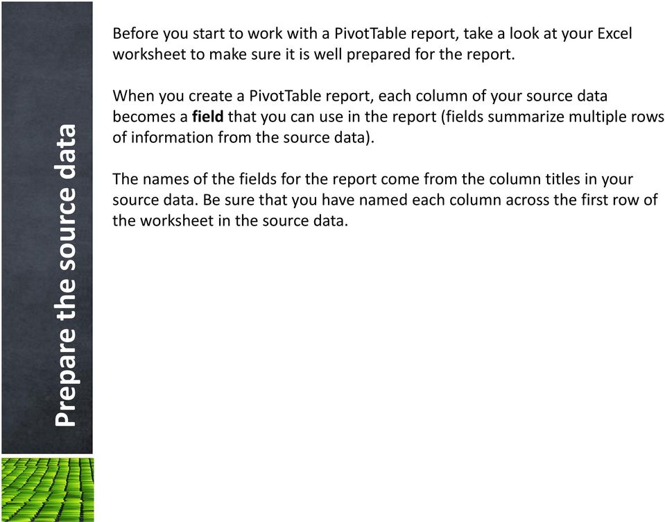 Prepare the source data When you create a PivotTable report, each column of your source data becomes a field that you can use in the