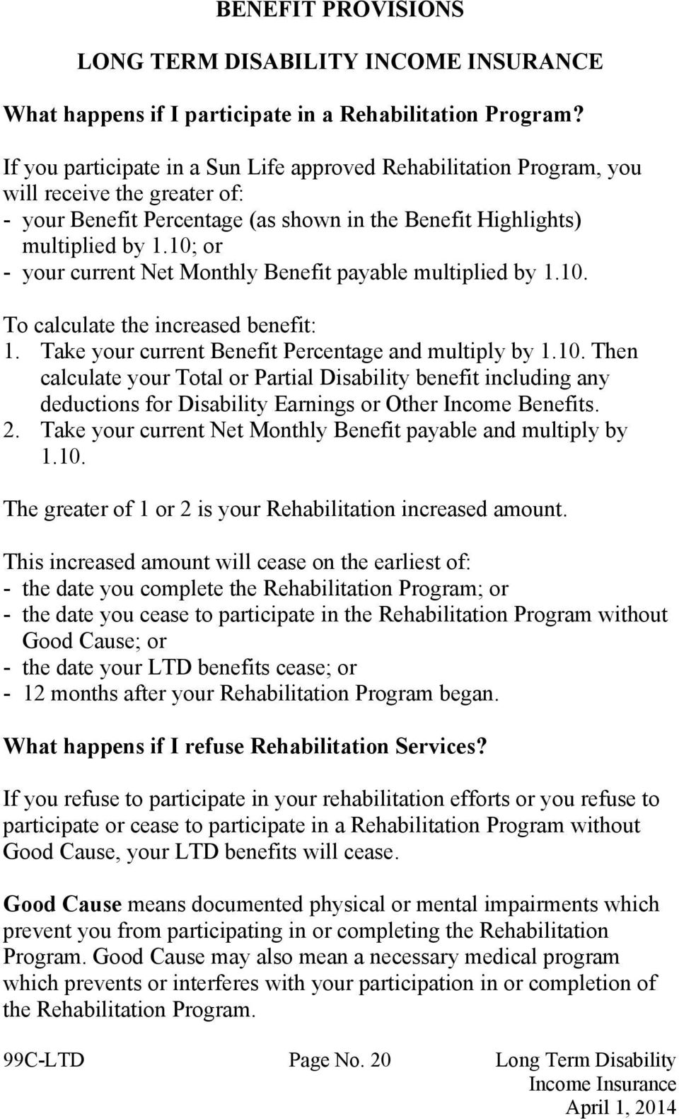 10; or - your current Net Monthly Benefit payable multiplied by 1.10. To calculate the increased benefit: 1. Take your current Benefit Percentage and multiply by 1.10. Then calculate your Total or Partial Disability benefit including any deductions for Disability Earnings or Other Income Benefits.