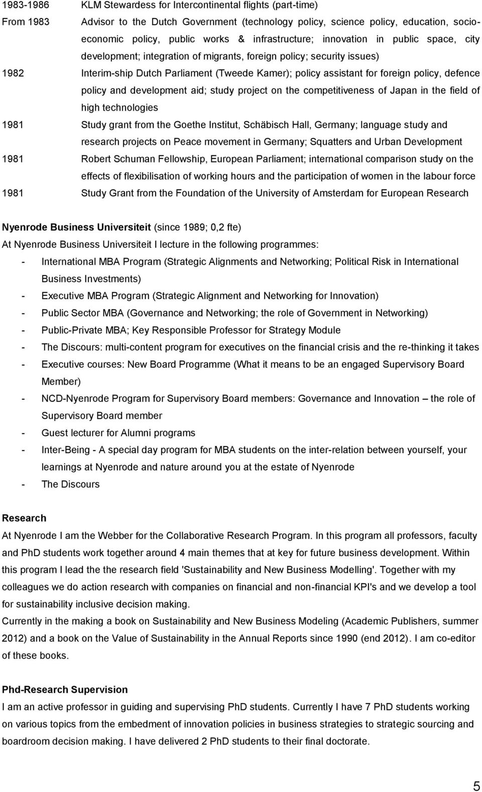 policy, defence policy and development aid; study project on the competitiveness of Japan in the field of high technologies 1981 Study grant from the Goethe Institut, Schäbisch Hall, Germany;