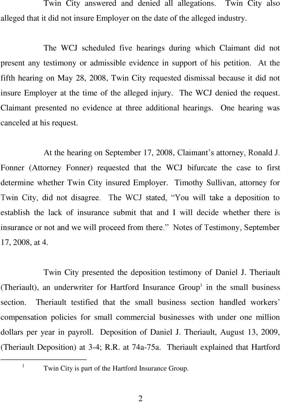At the fifth hearing on May 28, 2008, Twin City requested dismissal because it did not insure Employer at the time of the alleged injury. The WCJ denied the request.