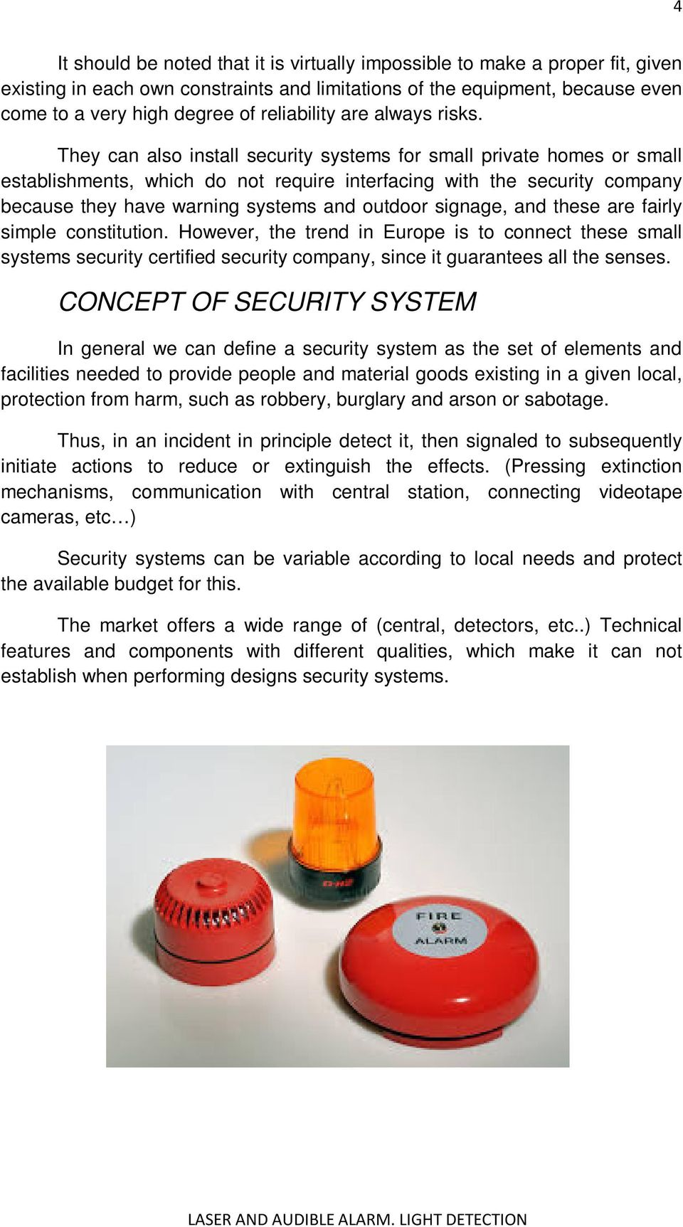 They can also install security systems for small private homes or small establishments, which do not require interfacing with the security company because they have warning systems and outdoor