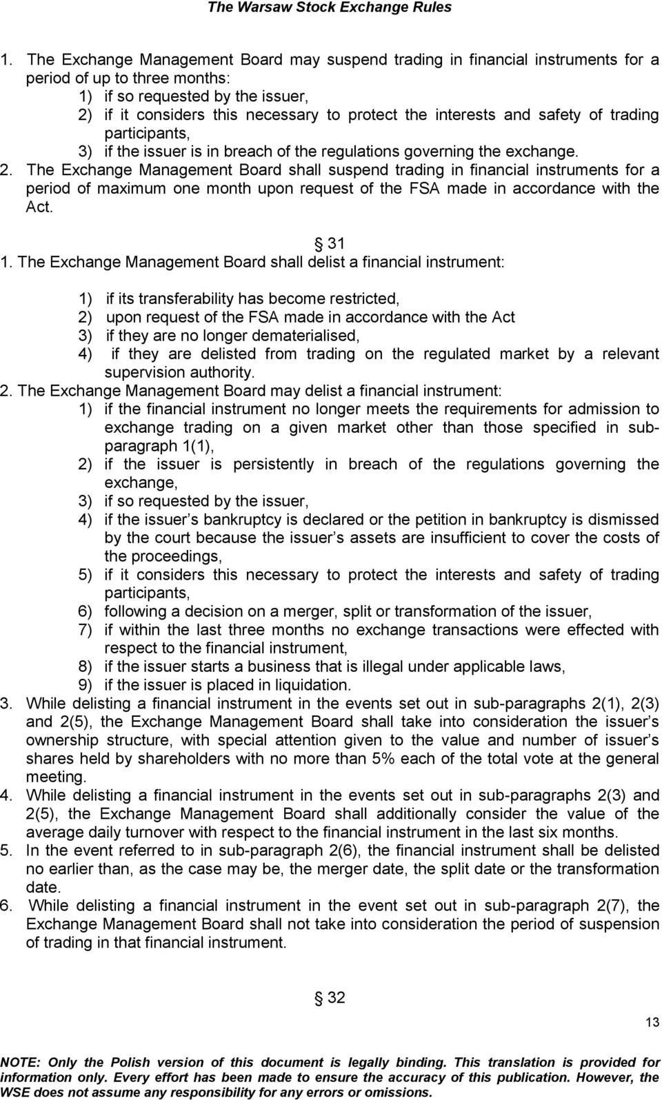 The Exchange Management Board shall suspend trading in financial instruments for a period of maximum one month upon request of the FSA made in accordance with the Act. 31 1.