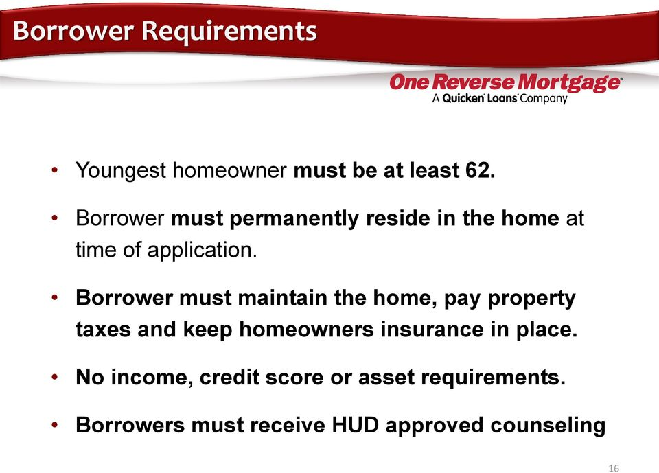 Borrower must maintain the home, pay property taxes and keep homeowners