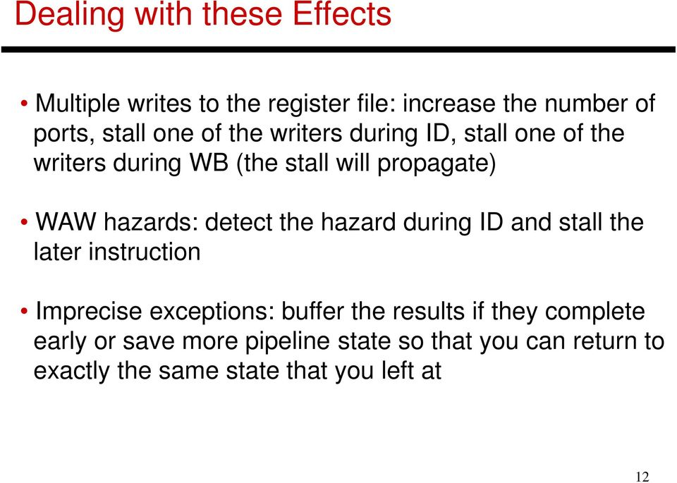 detect the hazard during ID and stall the later instruction Imprecise exceptions: buffer the results if