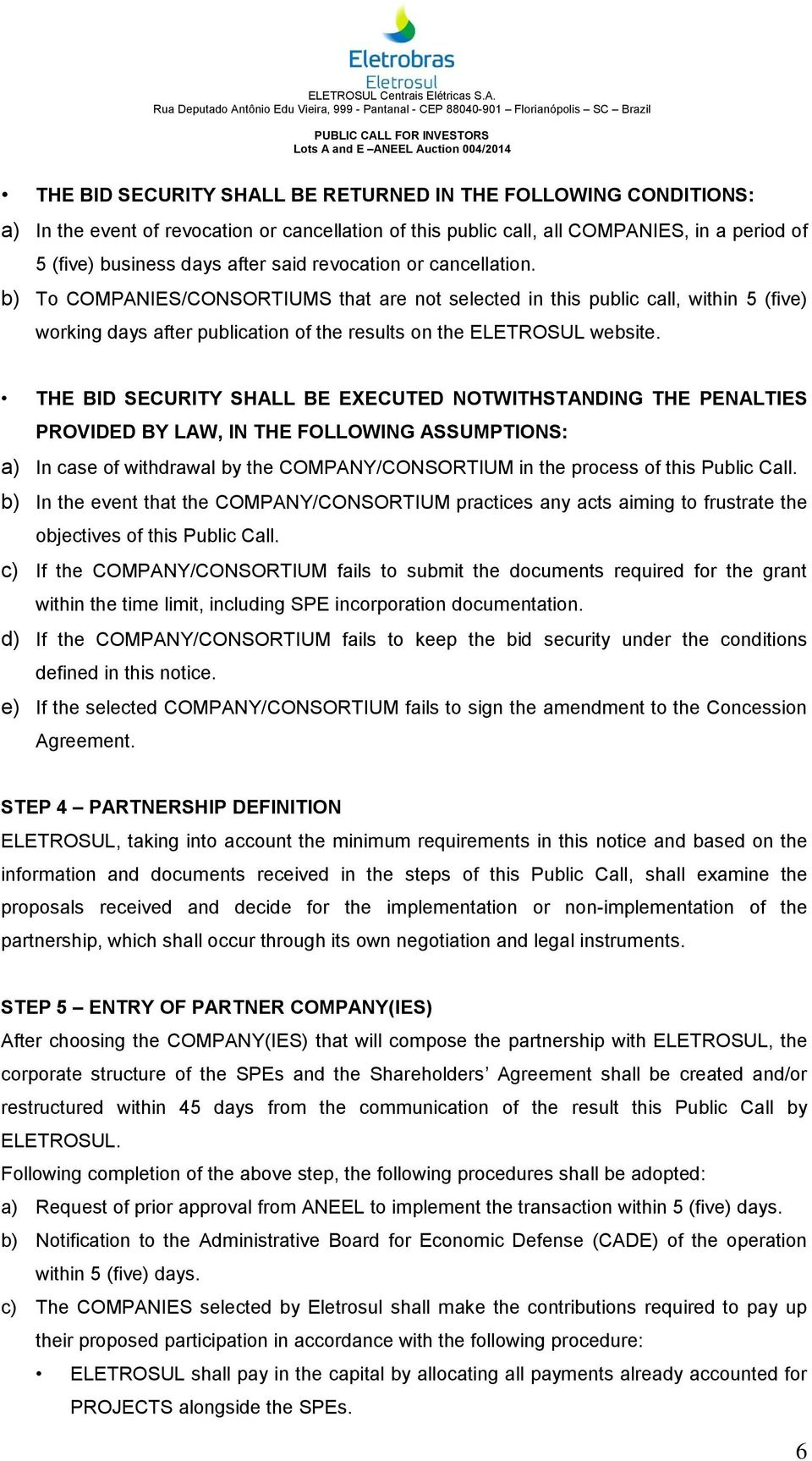 THE BID SECURITY SHALL BE EXECUTED NOTWITHSTANDING THE PENALTIES PROVIDED BY LAW, IN THE FOLLOWING ASSUMPTIONS: a) In case of withdrawal by the COMPANY/CONSORTIUM in the process of this Public Call.