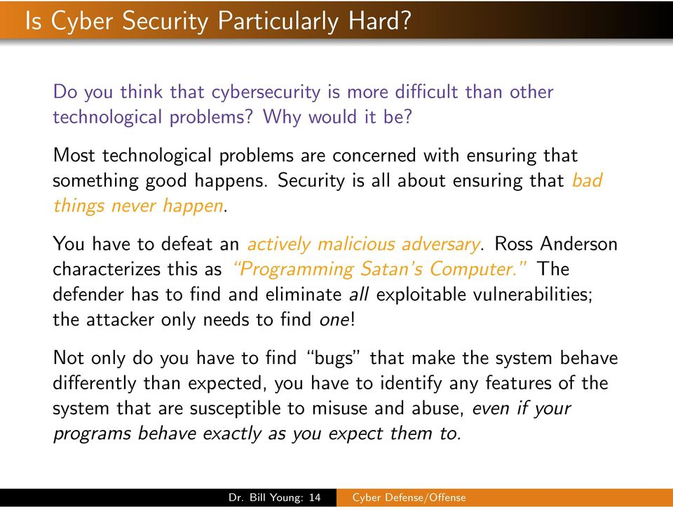You have to defeat an actively malicious adversary. Ross Anderson characterizes this as Programming Satan s Computer.