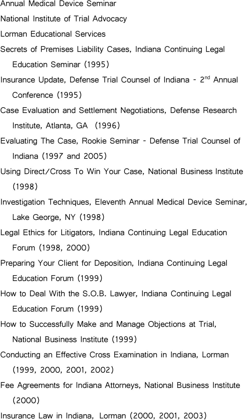 Defense Trial Counsel of Indiana (1997 and 2005) Using Direct/Cross To Win Your Case, National Business Institute (1998) Investigation Techniques, Eleventh Annual Medical Device Seminar, Lake George,
