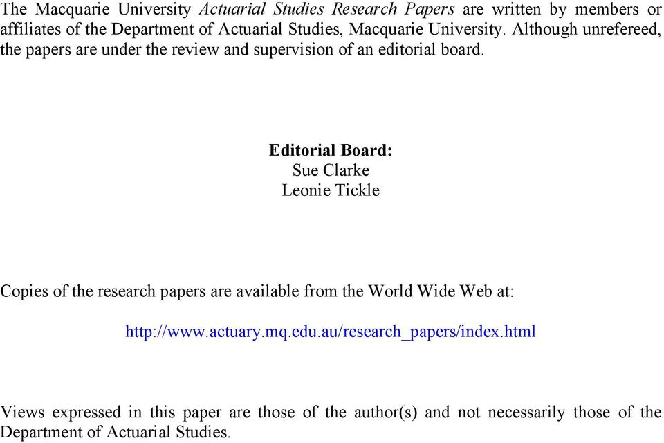 Editorial Board: Sue Clarke Leonie Tickle Copies of the research papers are available from the World Wide Web at: http://www.actuary.mq.