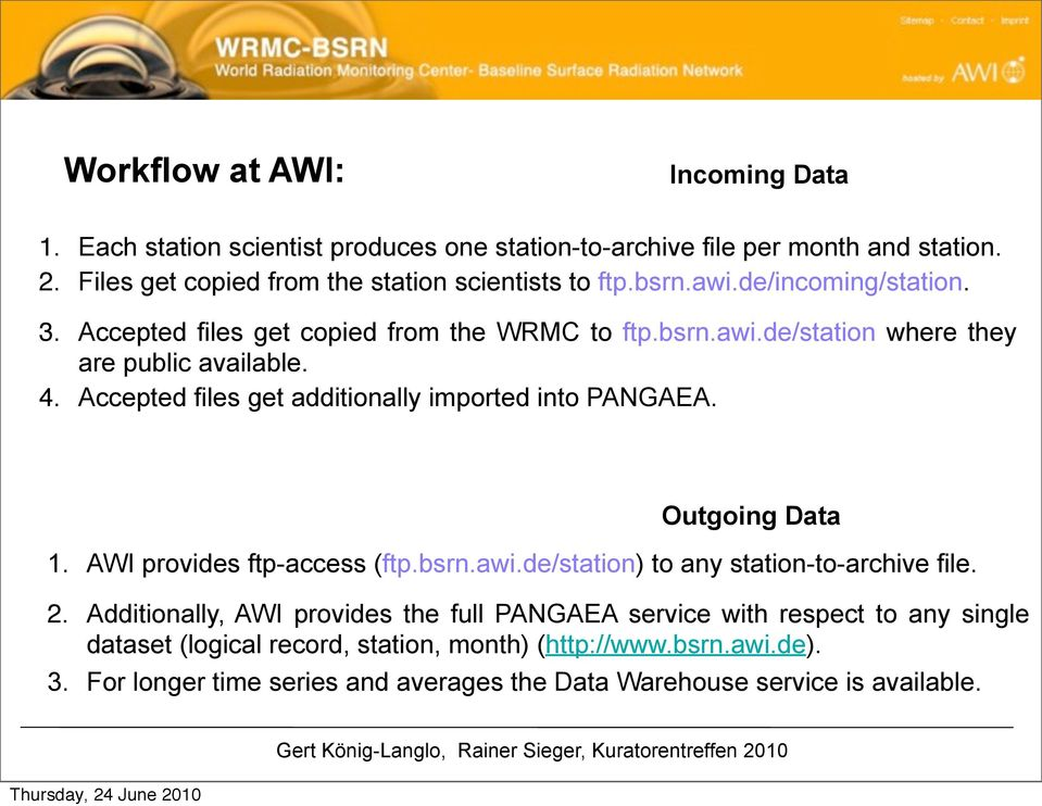 Accepted files get additionally imported into PANGAEA. Outgoing Data 1. AWI provides ftp-access (ftp.bsrn.awi.de/station) to any station-to-archive file. 2.