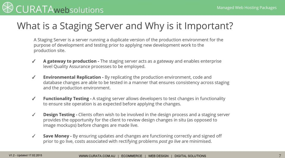 A gateway to production - The staging server acts as a gateway and enables enterprise level Quality Assurance processes to be employed.