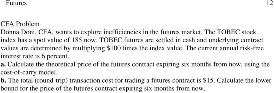 The current annual risk-free interest rate is 6 percent. a. Calculate the theoretical price of the futures contract expiring six months from now, using the cost-of-carry model.