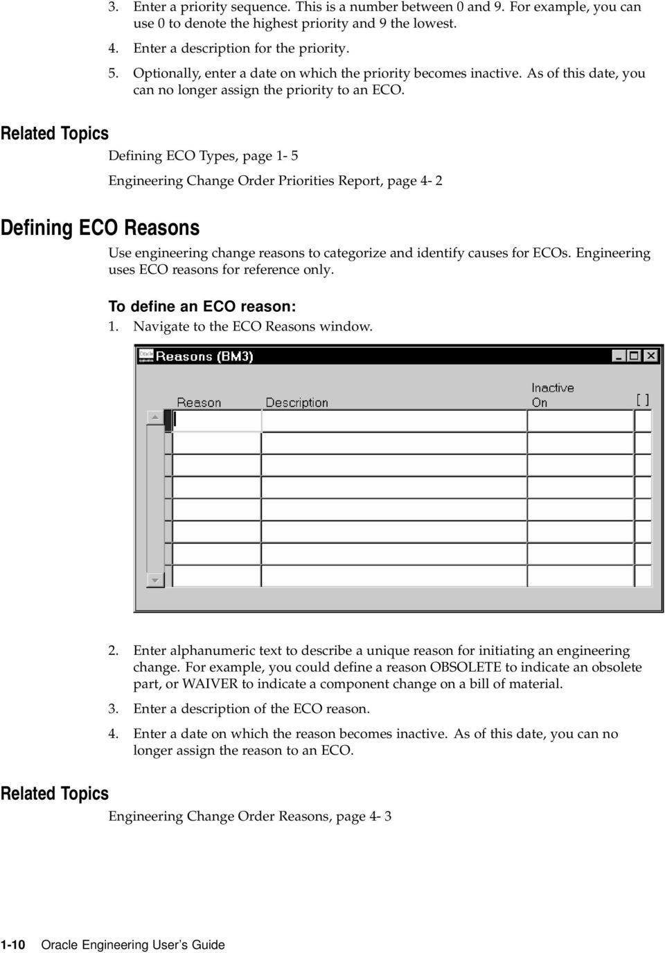 Related Topics Defining ECO Types, page 1-5 Engineering Change Order Priorities Report, page 4-2 Defining ECO Reasons Use engineering change reasons to categorize and identify causes for ECOs.