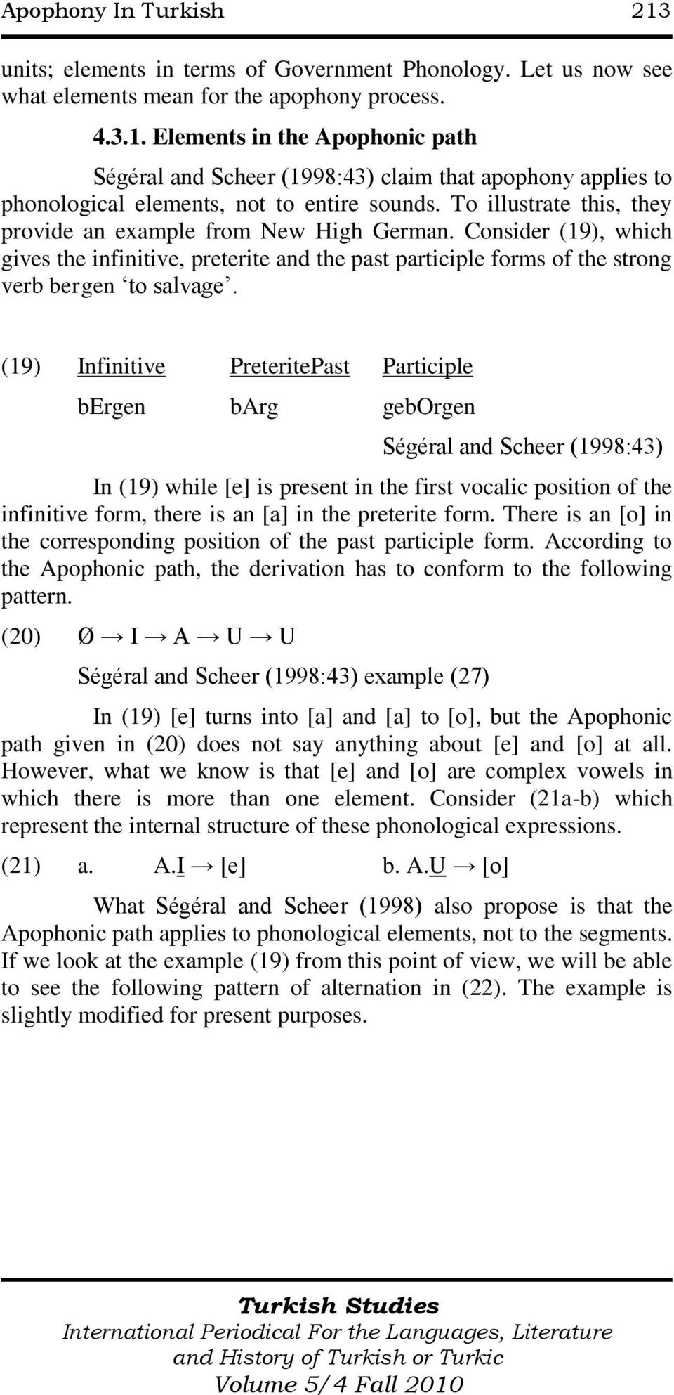 (19) Infinitive PreteritePast Participle bergen barg geborgen Ségéral and Scheer (1998:43) In (19) while [e] is present in the first vocalic position of the infinitive form, there is an [a] in the