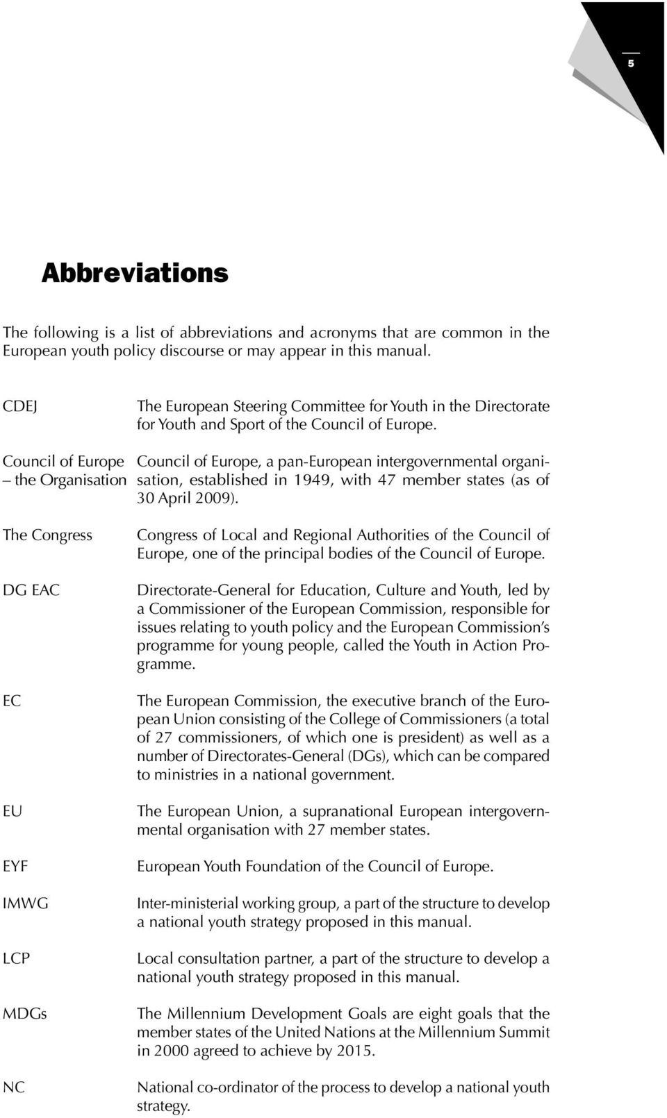 Council of Europe Council of Europe, a pan-european intergovernmental organi- the Organisation sation, established in 1949, with 47 member states (as of 30 April 2009).