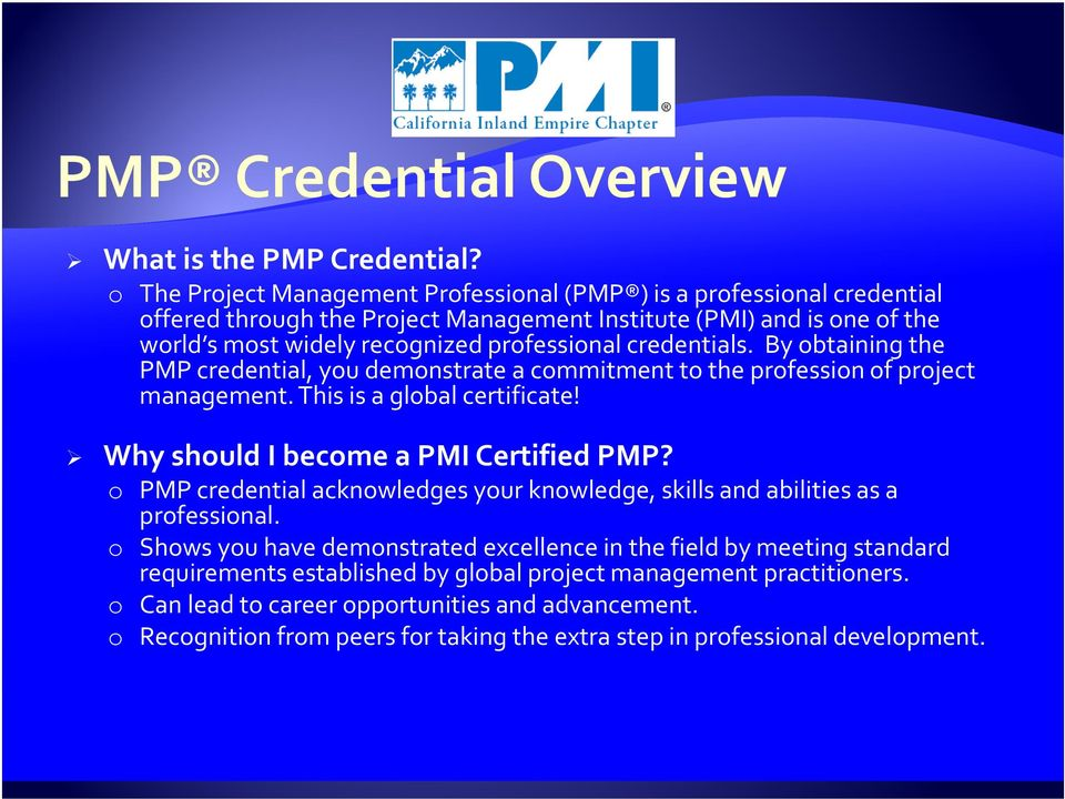 credentials. By obtaining the PMP credential, you demonstrate a commitment to the profession of project management. This is a global certificate! Why should I become a PMI Certified PMP?
