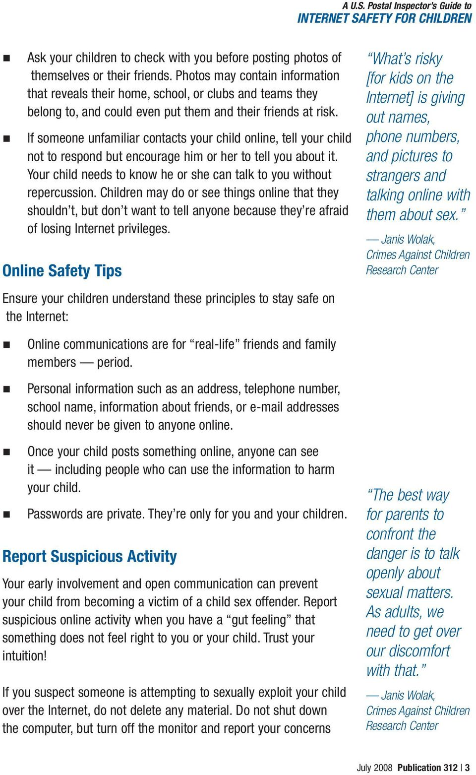 If someone unfamiliar contacts your child online, tell your child not to respond but encourage him or her to tell you about it. Your child needs to know he or she can talk to you without repercussion.